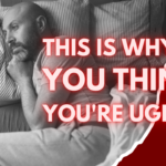 Men, This Is Why You THINK You're Ugly