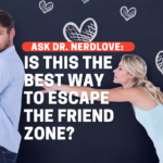 Ask Dr. NerdLove: Is This The Best Way To Get Out Of The Friend Zone?