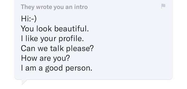 """Screenshot of intro message from OKCupid. Text reads: """"Hi you look beautiful I like your profile can we talk please? How are you? I am a good person."""