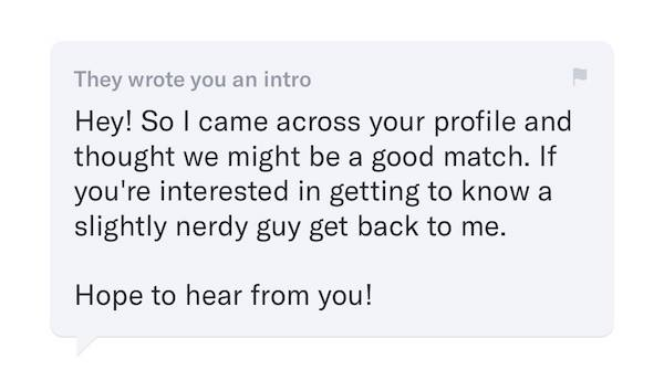 """An into message for OKCupid. Text reads: """"Hey! So I came across your profile and thought we might be a good match. If you're interested in getting to know a slightly nerdy guy, get back to me. Hope to hear from you!"""""""